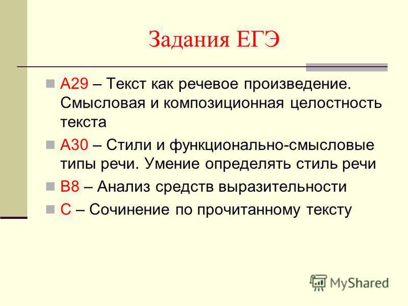 Задания ЕГЭ А29 – Текст как речевое произведение. Смысловая и композиционная целостность текста А30 – Стили и функционально-смысловые типы речи. Умение определять стиль речи В8 – Анализ средств выразительности С – Сочинение по прочитанному тексту
