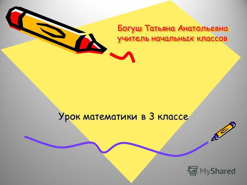Богуш Татьяна Анатольевна учитель начальных классов Урок математики в 3 классе