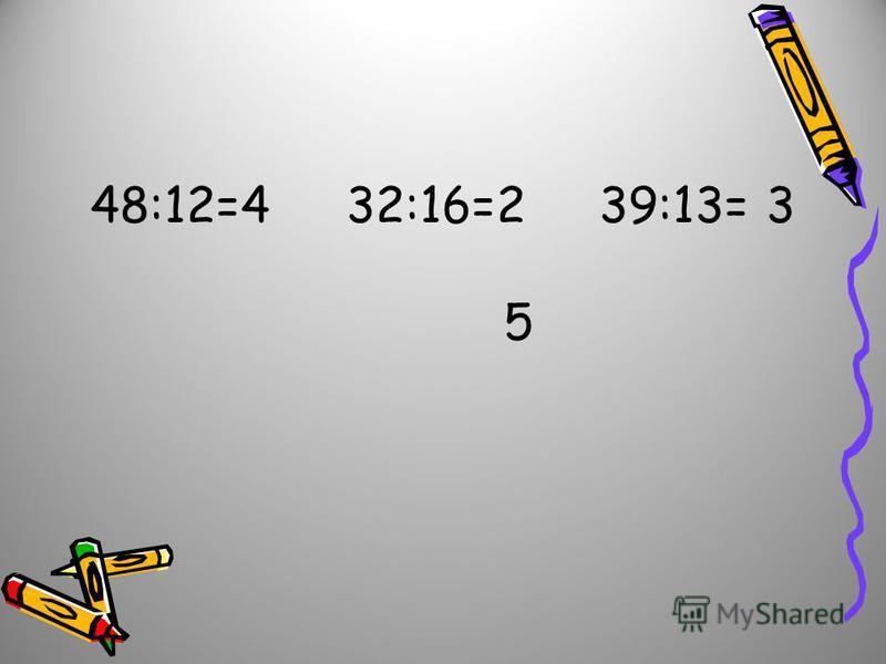 48:12=4 32:16=2 39:13= 3 5