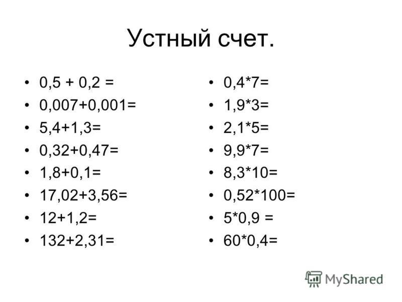 Устный счет. 0,5 + 0,2 = 0,007+0,001= 5,4+1,3= 0,32+0,47= 1,8+0,1= 17,02+3,56= 12+1,2= 132+2,31= 0,4*7= 1,9*3= 2,1*5= 9,9*7= 8,3*10= 0,52*100= 5*0,9 = 60*0,4=