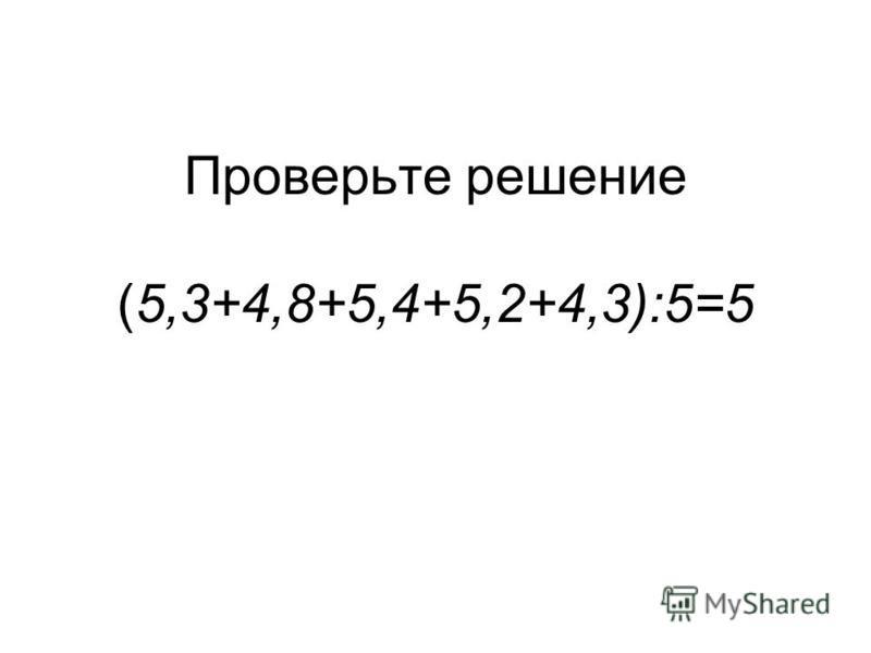 Проверьте решение (5,3+4,8+5,4+5,2+4,3):5=5