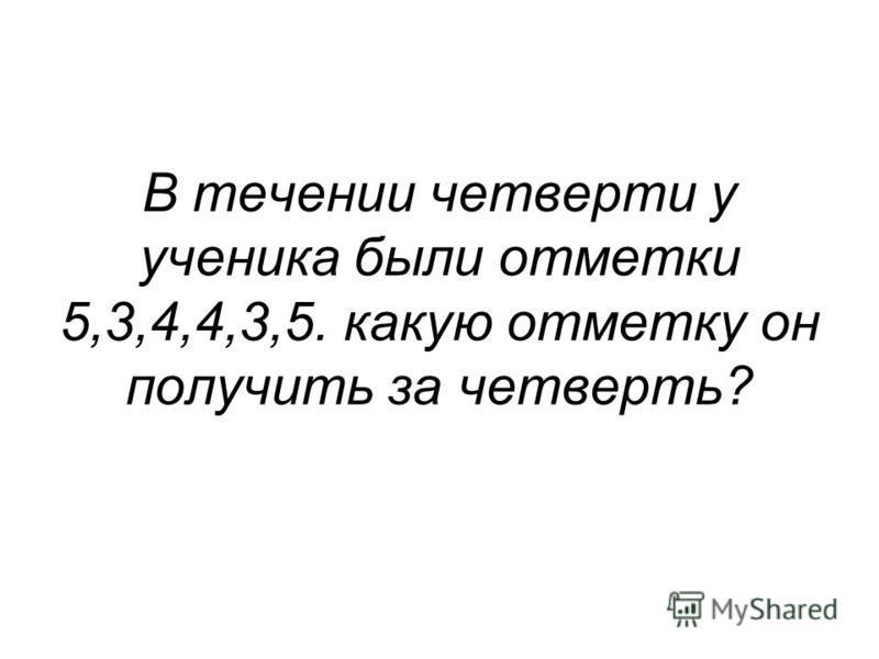 В течении четверти у ученика были отметки 5,3,4,4,3,5. какую отметку он получить за четверть?