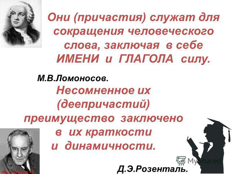 Они (причастия) служат для сокращения человеческого слова, заключая в себе ИМЕНИ и ГЛАГОЛА силу. М.В.Ломоносов. Несомненое их (деепричастий) преимущество заключено в их краткости и динамичности. Д.Э.Розенталь.