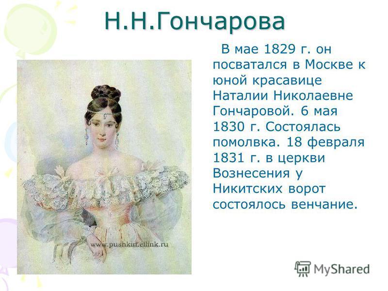 Н.Н.Гончарова В мае 1829 г. он посватался в Москве к юной красавице Наталии Николаевне Гончаровой. 6 мая 1830 г. Состоялась помолвка. 18 февраля 1831 г. в церкви Вознесения у Никитских ворот состоялось венчание.