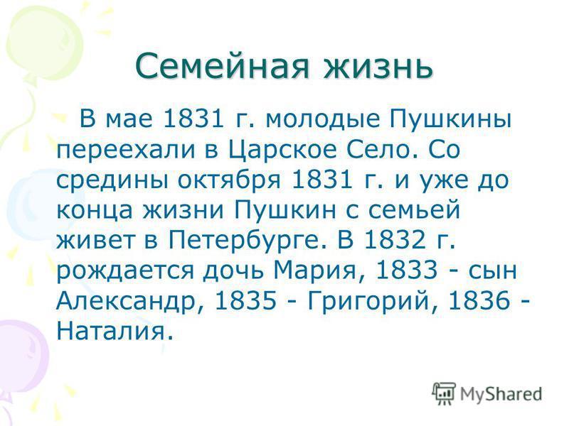 Семейная жизнь В мае 1831 г. молодые Пушкины переехали в Царское Село. Со средины октября 1831 г. и уже до конца жизни Пушкин с семьей живет в Петербурге. В 1832 г. рождается дочь Мария, 1833 - сын Александр, 1835 - Григорий, 1836 - Наталия.