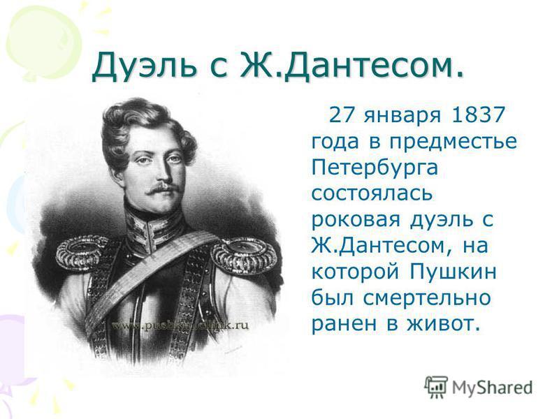 Дуэль с Ж.Дантесом. 27 января 1837 года в предместье Петербурга состоялась роковая дуэль с Ж.Дантесом, на которой Пушкин был смертельно ранен в живот.