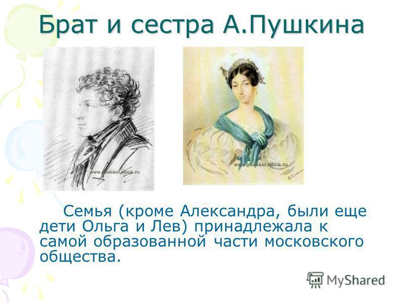Брат и сестра А.Пушкина Семья (кроме Александра, были еще дети Ольга и Лев) принадлежала к самой образованной части московского общества.