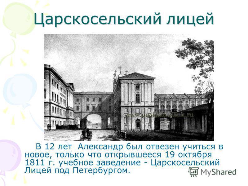 Царскосельский лицей В 12 лет Александр был отвезен учиться в новое, только что открывшееся 19 октября 1811 г. учебное заведение - Царскосельский Лицей под Петербургом.