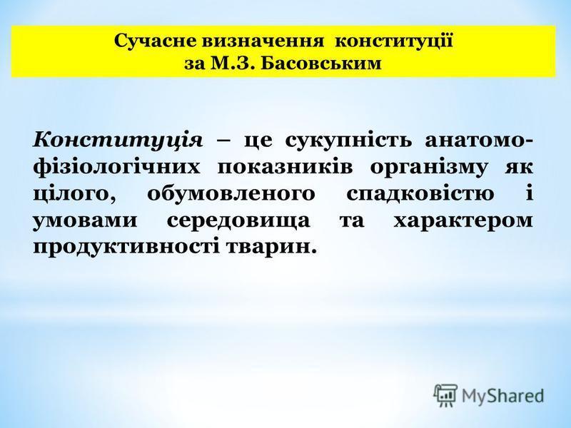 Сучасне визначення конституції за М.З. Басовським Конституція – це сукупність анатомо- фізіологічних показників організму як цілого, обумовленого спадковістю і умовами середовища та характером продуктивності тварин.