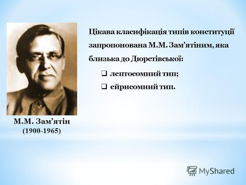М.М. Замятін (1900-1965) Цікава класифікація типів конституції запропонована М.М. Замятіним, яка близька до Дюрстівської: лептосомний тип; ейрисомний тип.
