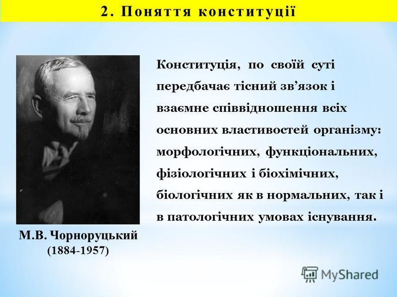 М.В. Чорноруцький (1884-1957) Конституція, по своїй суті передбачає тісний звязок і взаємне співвідношення всіх основних властивостей організму: морфологічних, функціональних, фізіологічних і біохімічних, біологічних як в нормальних, так і в патологі