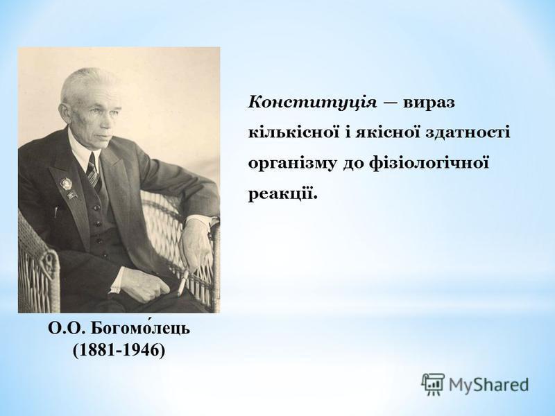 О.О. Богомо́лець (1881-1946) Конституція вираз кількісної і якісної здатності організму до фізіологічної реакції.