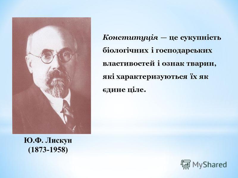 Ю.Ф. Лискун (1873-1958) Конституція це сукупність біологічних і господарських властивостей і ознак тварин, які характеризуються їх як єдине ціле.