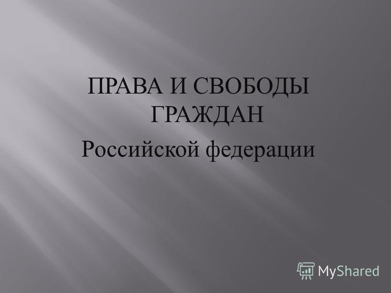 ПРАВА И СВОБОДЫ ГРАЖДАН Российской федерации