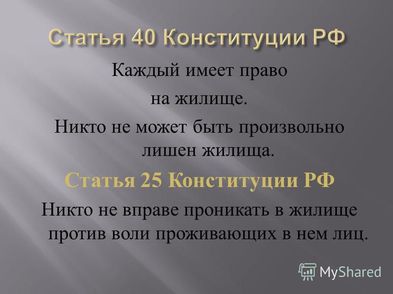 Каждый имеет право на жилище. Никто не может быть произвольно лишен жилища. Статья 25 Конституции РФ Никто не вправе проникать в жилище против воли проживающих в нем лиц.