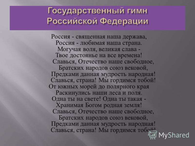 Россия - священная наша держава, Россия - любимая наша страна. Могучая воля, великая слава - Твое достоянье на все времена ! Славься, Отечество наше свободное, Братских народов союз вековой, Предками данная мудрость народная ! Славься, страна ! Мы го