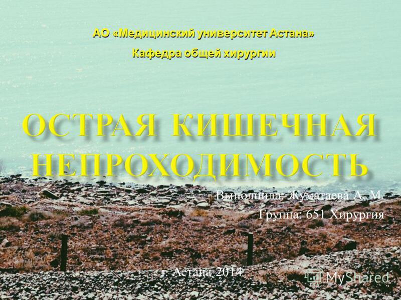Выполнила : Жуматаева А. М. Группа : 651 Хирургия г. Астана 2014 АО «Медицинский университет Астана» Кафедра общей хирургии