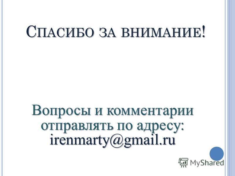 С ПАСИБО ЗА ВНИМАНИЕ ! Вопросы и комментарии отправлять по адресу: irenmarty@gmail.ru