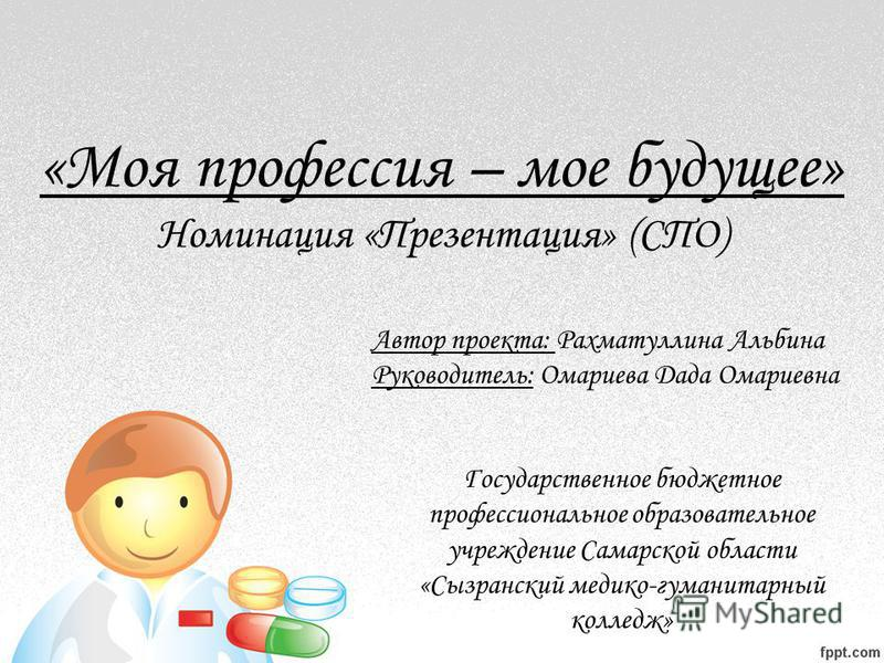 Автор проекта: Рахматуллина Альбина Руководитель: Омариева Дада Омариевна «Моя профессия – мое будущее» Номинация «Презентация» (СПО) Государственное бюджетное профессиональное образовательное учреждение Самарской области «Сызранский медико-гуманитар