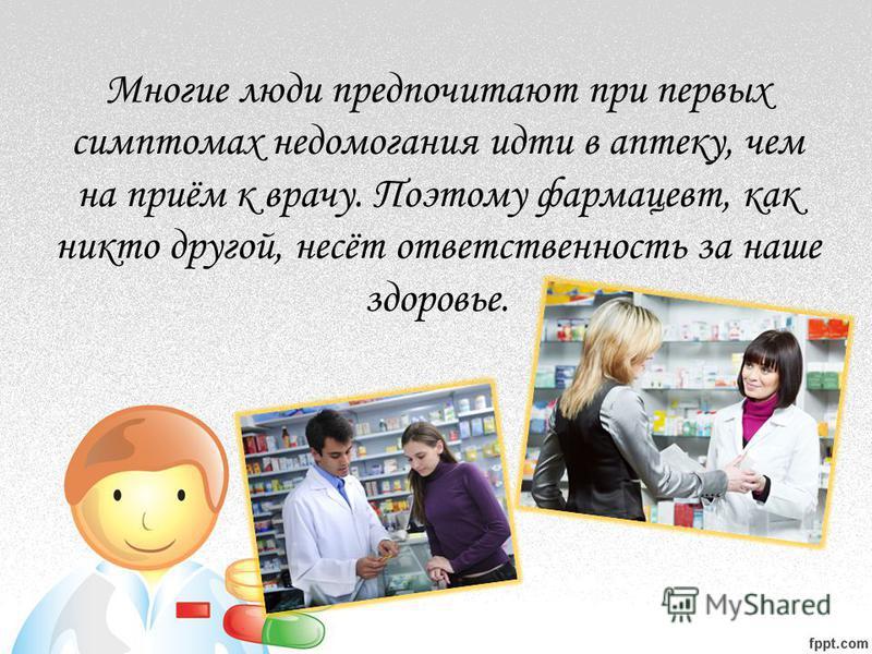Многие люди предпочитают при первых симптомах недомогания идти в аптеку, чем на приём к врачу. Поэтому фармацевт, как никто другой, несёт ответственность за наше здоровье.