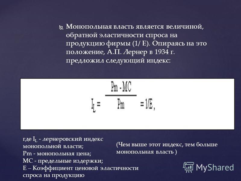 Монопольная власть является величиной, обратной эластичности спроса на продукцию фирмы (1/ Е). Опираясь на это положение, А.П. Лернер в 1934 г. предложил следующий индекс: где I L - лернеровский индекс монопольной власти; Pm - монопольная цена; MC -