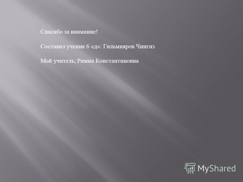 Спасибо за внимание ! Составил ученик 6 « д »: Гильмияров Чингиз Мой учитель ; Римма Константиновна