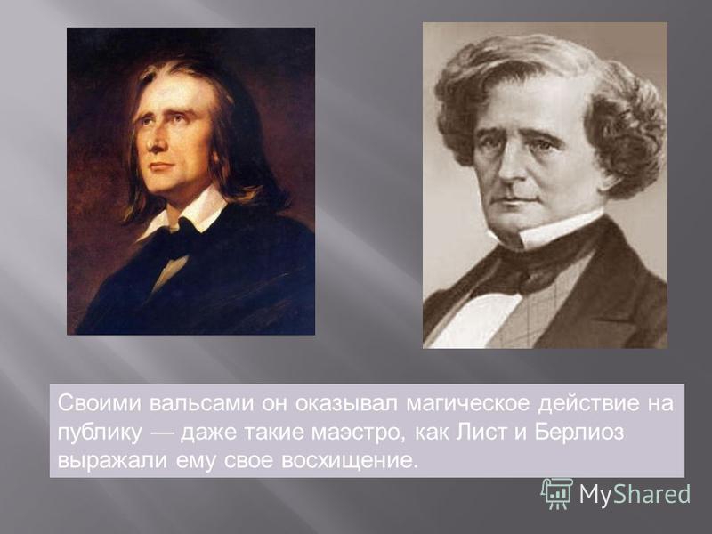 Своими вальсами он оказывал магическое действие на публику даже такие маэстро, как Лист и Берлиоз выражали ему свое восхищение.