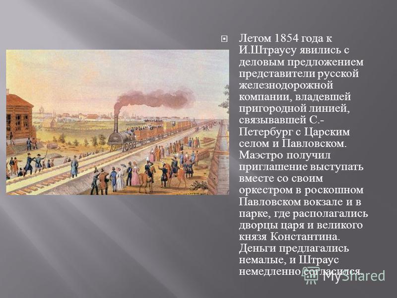 Летом 1854 года к И. Штраусу явились с деловым предложением представители русской железнодорожной компании, владевшей пригородной линией, связывавшей С.- Петербург с Царским селом и Павловском. Маэстро получил приглашение выступать вместе со своим ор