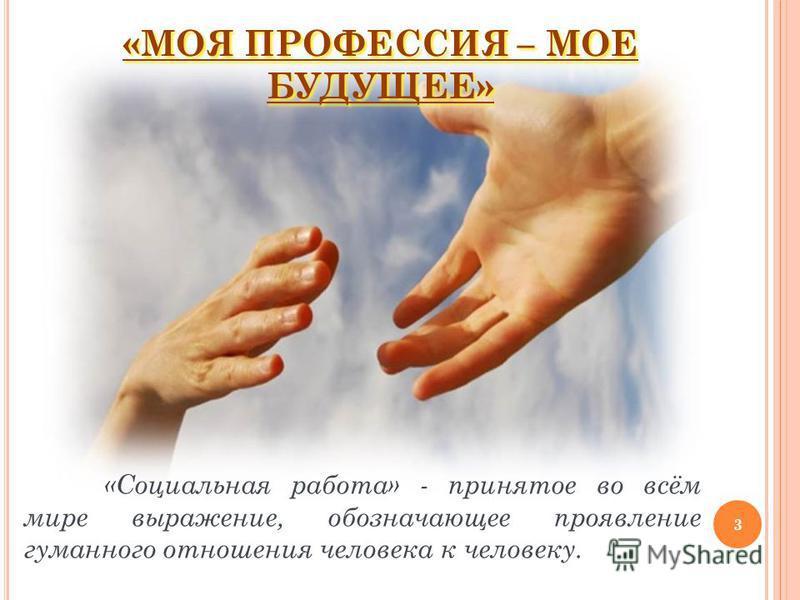 «Социальная работа» - принятое во всём мире выражение, обозначающее проявление гуманного отношения человека к человеку. 3 «МОЯ ПРОФЕССИЯ – МОЕ БУДУЩЕЕ»