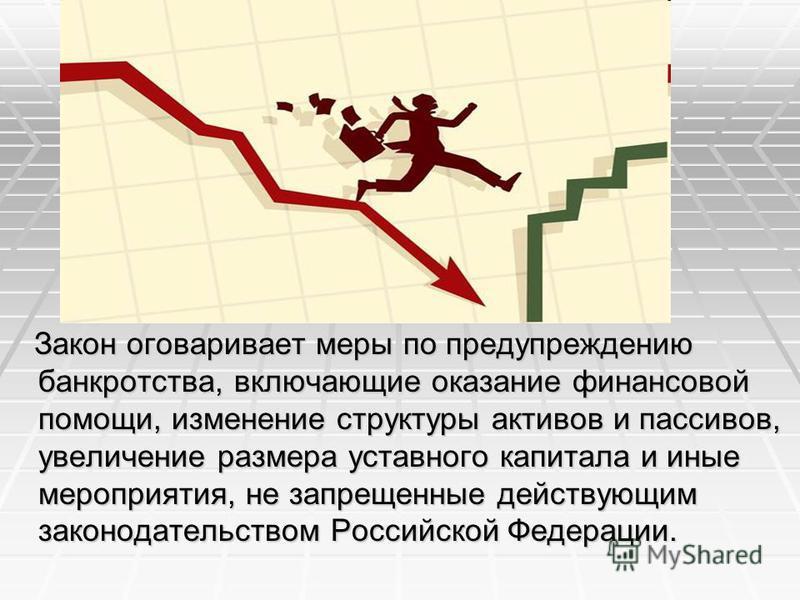 Закон оговаривает меры по предупреждению банкротства, включающие оказание финансовой помощи, изменение структуры активов и пассивов, увеличение размера уставного капитала и иные мероприятия, не запрещенные действующим законодательством Российской Фед