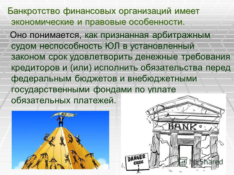 Банкротство финансовых организаций имеет экономические и правовые особенности. Банкротство финансовых организаций имеет экономические и правовые особенности. Оно понимается, Оно понимается, как признанная арбитражным судом неспособность ЮЛ в установл