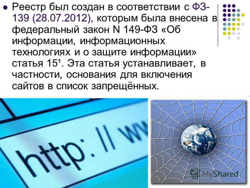 Реестр был создан в соответствии с ФЗ- 139 (28.07.2012), которым была внесена в федеральный закон N 149-ФЗ «Об информации, информационных технологиях и о защите информации» статья 15¹. Эта статья устанавливает, в частности, основания для включения са