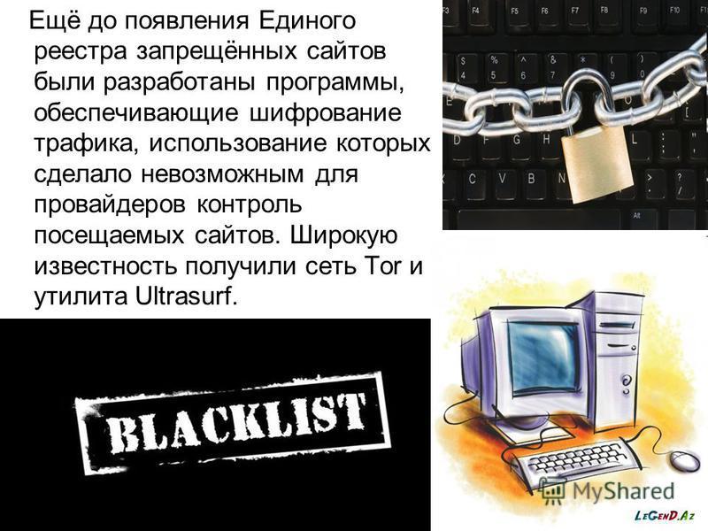 Ещё до появления Единого реестра запрещённых сайтов были разработаны программы, обеспечивающие шифрование трафика, использование которых сделало невозможным для провайдеров контроль посещаемых сайтов. Широкую известность получили сеть Tor и утилита U
