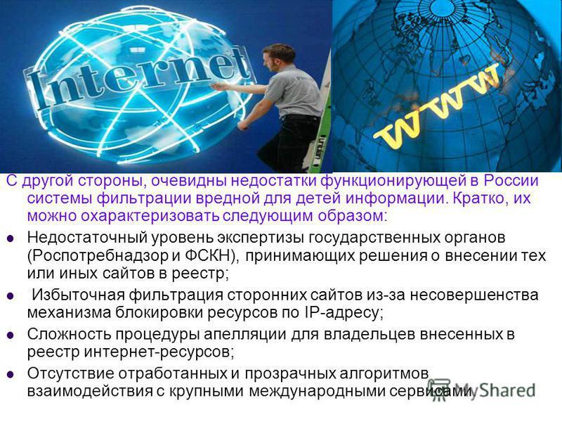 С другой стороны, очевидны недостатки функционирующей в России системы фильтрации вредной для детей информации. Кратко, их можно охарактеризовать следующим образом: Недостаточный уровень экспертизы государственных органов (Роспотребнадзор и ФСКН), пр