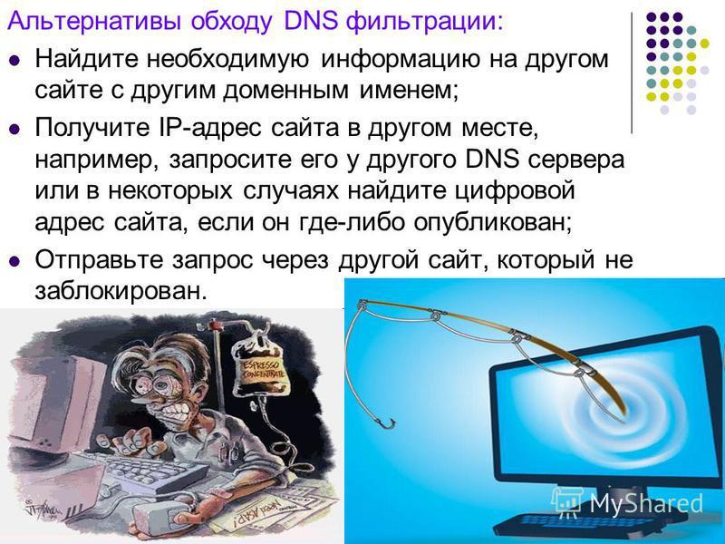 Альтернативы обходу DNS фильтрации: Найдите необходимую информацию на другом сайте с другим доменным именем; Получите IP-адрес сайта в другом месте, например, запросите его у другого DNS сервера или в некоторых случаях найдите цифровой адрес сайта, е