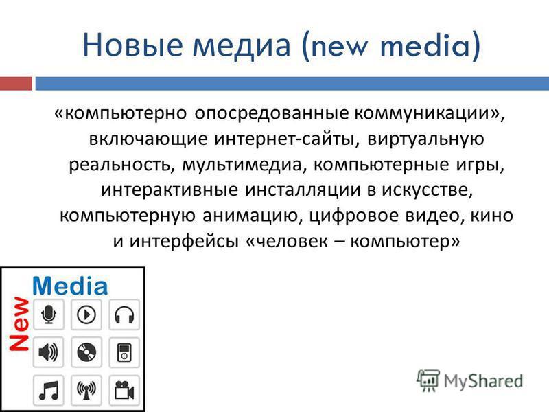 Новые медиа (new media) « компьютерно опосредованные коммуникации », включающие интернет - сайты, виртуальную реальность, мультимедиа, компьютерные игры, интерактивные инсталляции в искусстве, компьютерную анимацию, цифровое видео, кино и интерфейсы