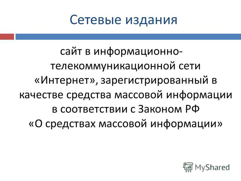 Сетевые издания сайт в информационно - телекоммуникационной сети « Интернет », зарегистрированный в качестве средства массовой информации в соответствии с Законом РФ « О средствах массовой информации »