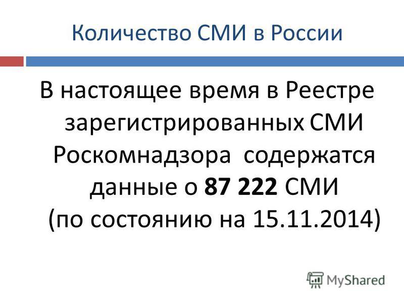 Количество СМИ в России В настоящее время в Реестре зарегистрированных СМИ Роскомнадзора содержатся данные о 87 222 СМИ ( по состоянию на 15.11.2014)