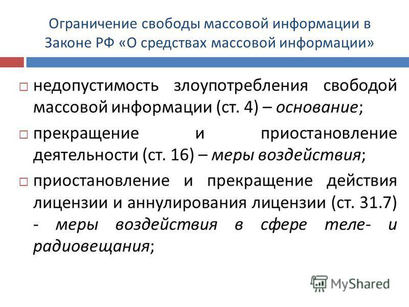 Ограничение свободы массовой информации в Законе РФ « О средствах массовой информации » недопустимость злоупотребления свободой массовой информации ( ст. 4) – основание ; прекращение и приостановление деятельности ( ст. 16) – меры воздействия ; приос
