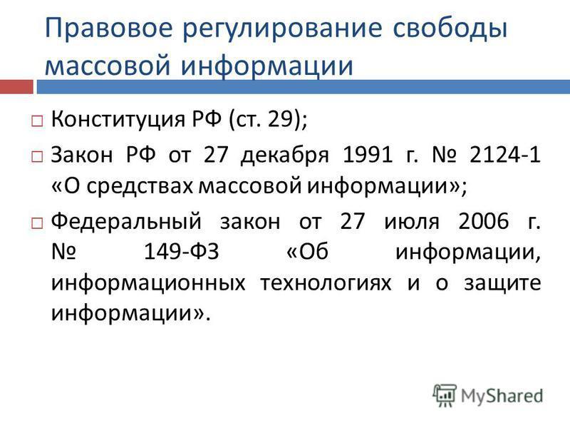 Правовое регулирование свободы массовой информации Конституция РФ ( ст. 29); Закон РФ от 27 декабря 1991 г. 2124-1 « О средствах массовой информации »; Федеральный закон от 27 июля 2006 г. 149- ФЗ « Об информации, информационных технологиях и о защит