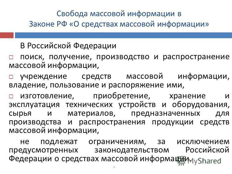 Свобода массовой информации в Законе РФ « О средствах массовой информации » В Российской Федерации поиск, получение, производство и распространение массовой информации, учреждение средств массовой информации, владение, пользование и распоряжение ими,