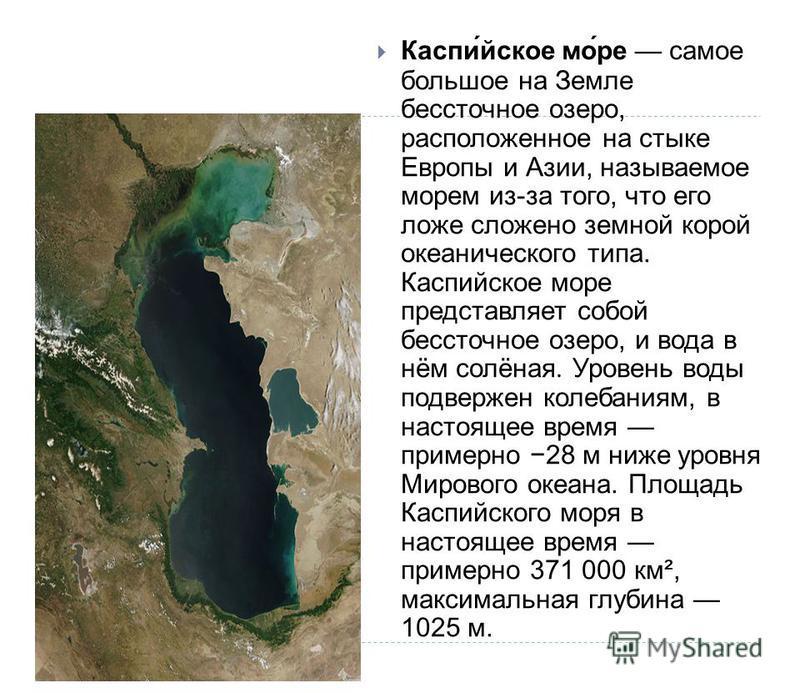 Каспийское море самое большое на Земле бессточное озеро, расположенное на стыке Европы и Азии, называемое морем из - за того, что его ложе сложено земной корой океанического типа. Каспийское море представляет собой бессточное озеро, и вода в нём солё