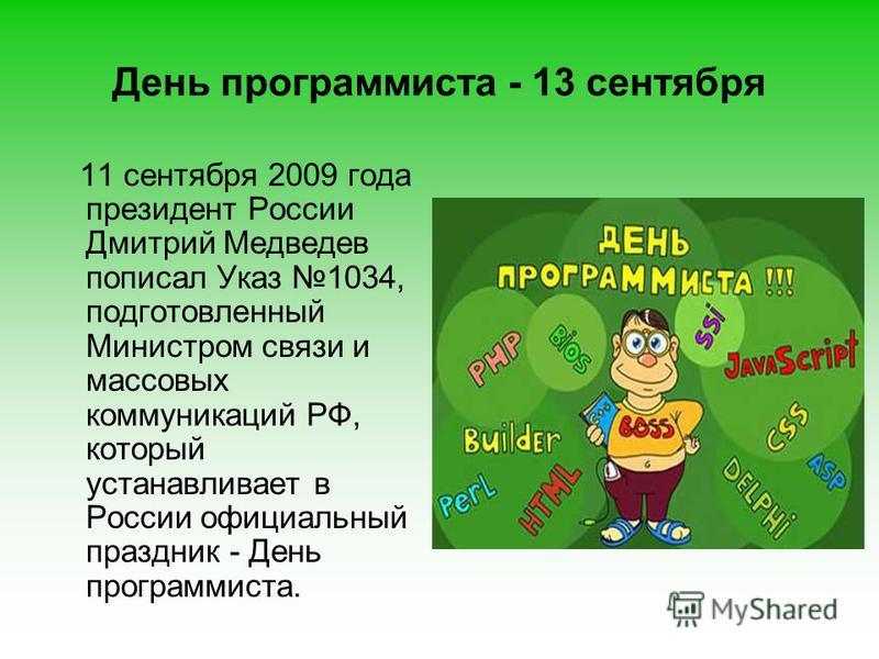 День программиста - 13 сентября 11 сентября 2009 года президент России Дмитрий Медведев пописал Указ 1034, подготовленный Министром связи и массовых коммуникаций РФ, который устанавливает в России официальный праздник - День программиста.