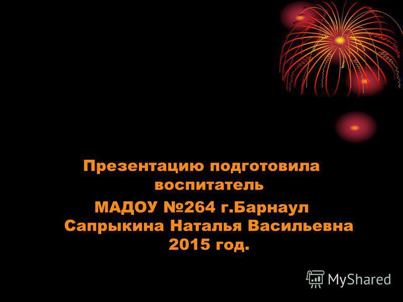 Презентацию подготовила воспитатель МАДОУ 264 г.Барнаул Сапрыкина Наталья Васильевна 2015 год.