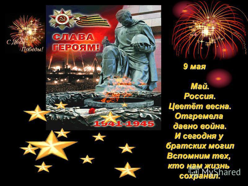 9 мая 9 мая Май.Россия. Цветёт весна. Отгремела давно война. И сегодня у братских могил Вспомним тех, кто нам жизнь сохранил.