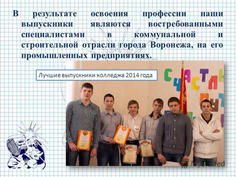 В результате освоения профессии наши выпускники являются востребованными специалистами в коммунальной и строительной отрасли города Воронежа, на его промышленных предприятиях. Лучшие выпускники колледжа 2014 года
