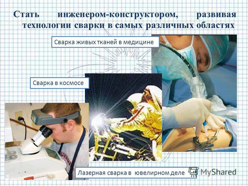 Стать инженером-конструктором, развивая технологии сварки в самых различных областях Сварка в космосе Сварка живых тканей в медицине Лазерная сварка в ювелирном деле