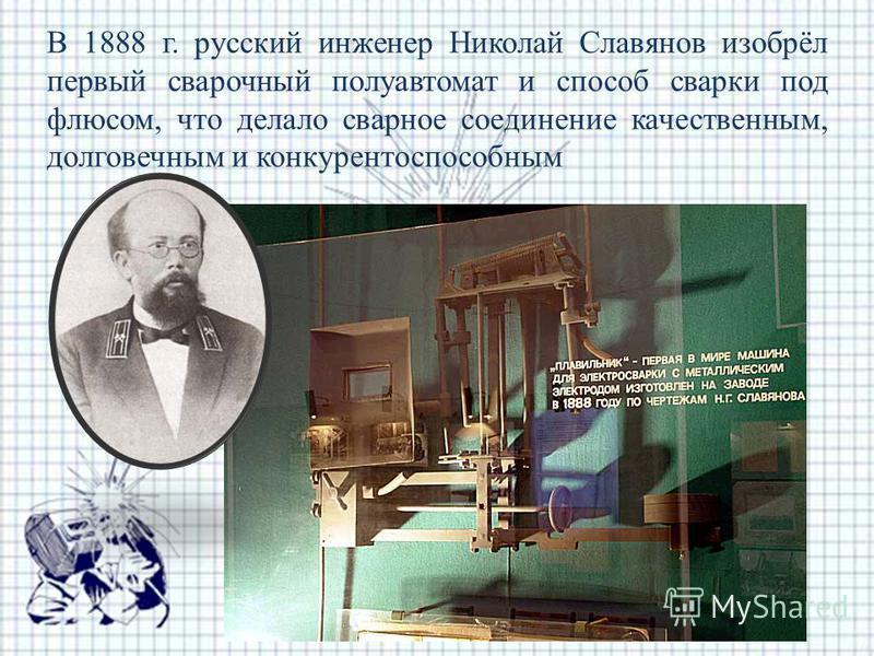 В 1888 г. русский инженер Николай Славянов изобрёл первый сварочный полуавтомат и способ сварки под флюсом, что делало сварное соединение качественным, долговечным и конкурентоспособным