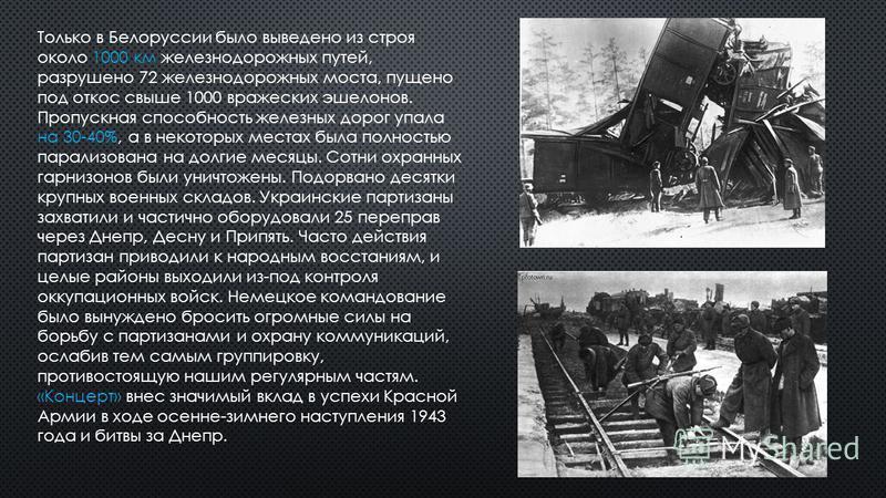 Только в Белоруссии было выведено из строя около 1000 км железнодорожных путей, разрушено 72 железнодорожных моста, пущено под откос свыше 1000 вражеских эшелонов. Пропускная способность железных дорог упала на 30-40%, а в некоторых местах была полно