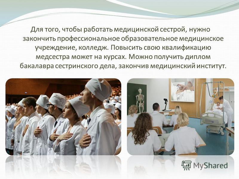Для того, чтобы работать медицинской сестрой, нужно закончить профессиональное образовательное медицинское учреждение, колледж. Повысить свою квалификацию медсестра может на курсах. Можно получить диплом бакалавра сестринского дела, закончив медицинс